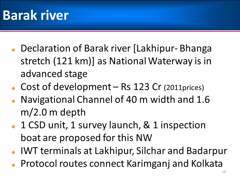 Barak river Declaration of Barak river [Lakhipur- Bhanga stretch (121 km)] as National Waterway is in advanced stage.
